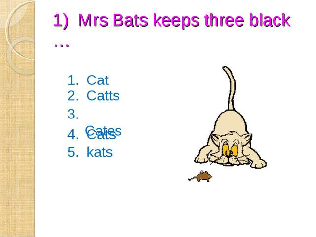 1) Mrs Bats keeps three black … 1. Cat 2. Catts 3. Cates 4. Cats 5. kats
