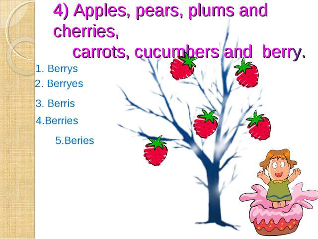4) Apples, pears, plums and cherries, carrots, cucumbers and berry. 2. Berrye...