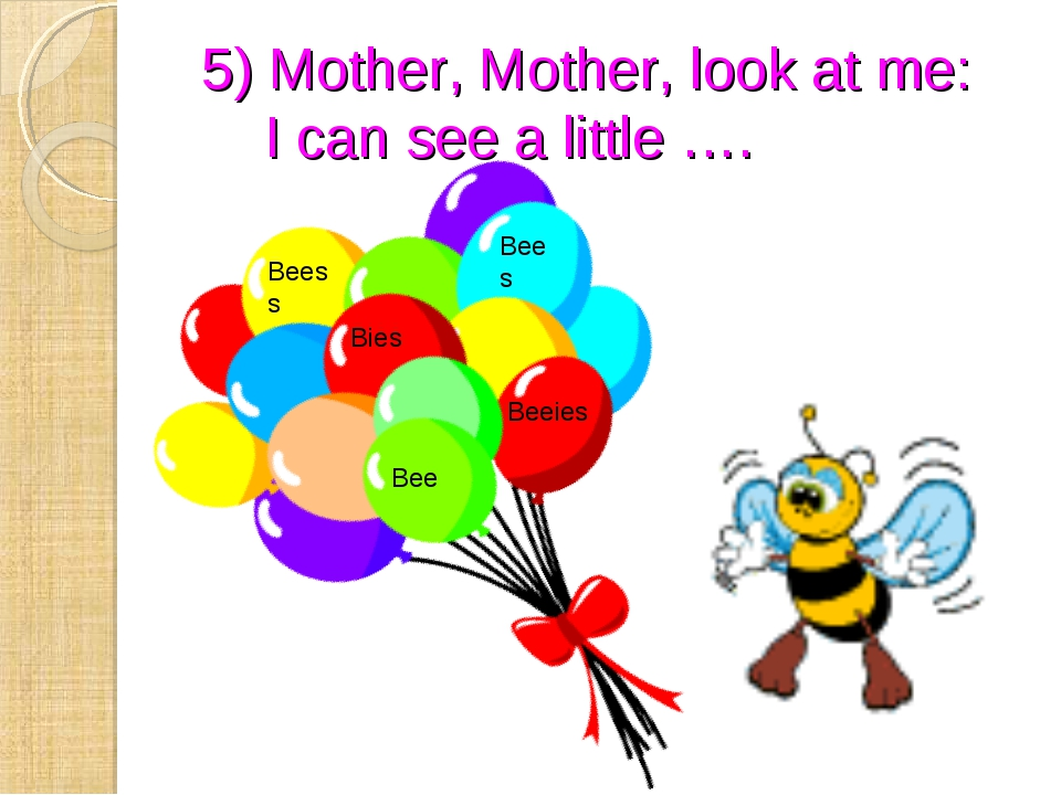 5) Mother, Mother, look at me: I can see a little …. Bees Bee Beeies Beess Bies