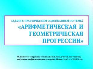 Выполнила: Патрушева Татьяна Васильевна, учитель математики, высшая квалифи