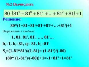 Решение: 80*(1+81+812+813+814+…+819)+1 Выражение в скобках 1, 81, 812, 813, …
