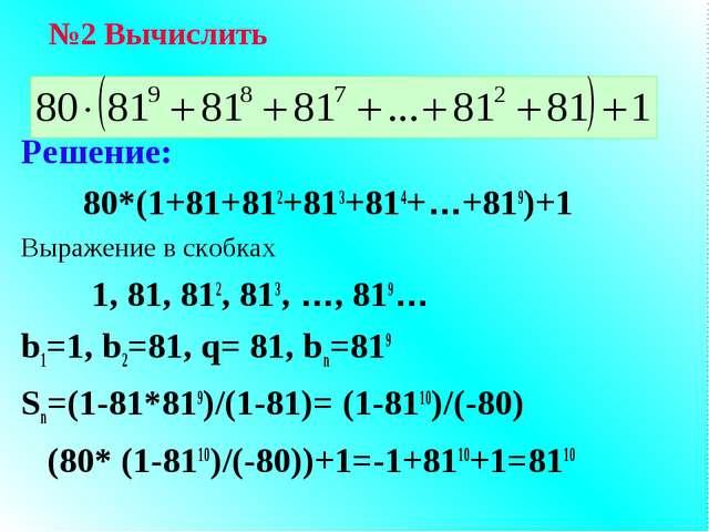 Решение: 80*(1+81+812+813+814+…+819)+1 Выражение в скобках 1, 81, 812, 813, …...