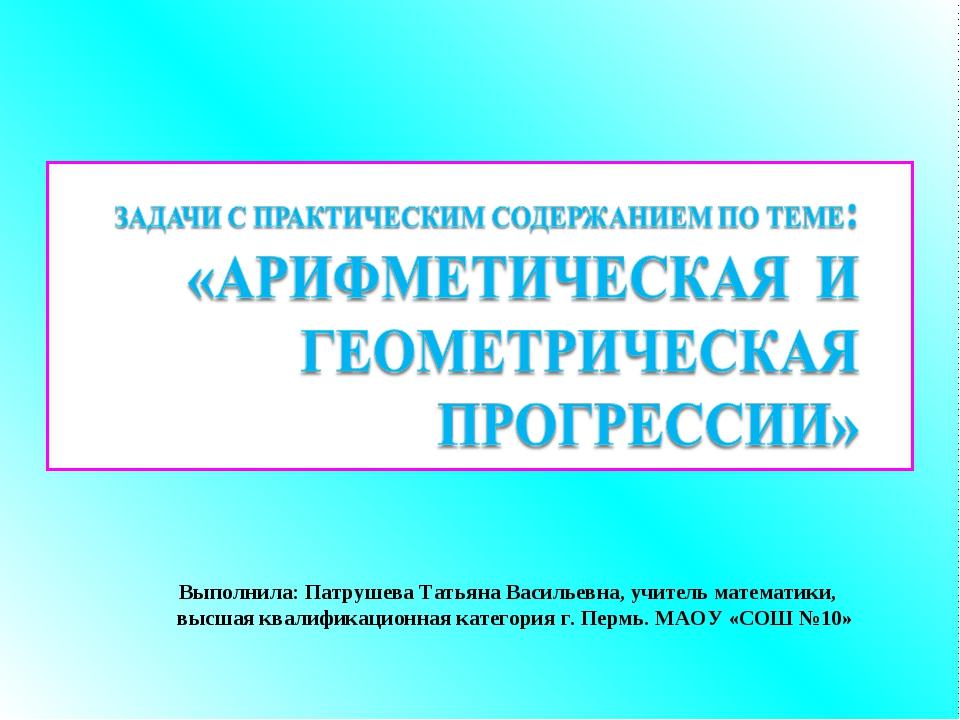 Выполнила: Патрушева Татьяна Васильевна, учитель математики, высшая квалифи...
