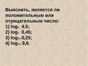 Выяснить, является ли положительным или отрицательным число: 1) log3 4.5; 2)
