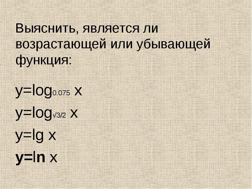 Выяснить, является ли возрастающей или убывающей функция: y=log0.075 x y=log√...