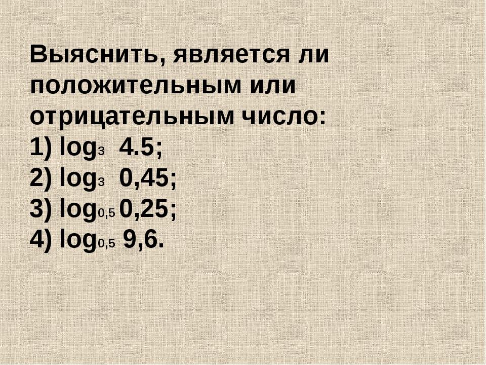 Выяснить, является ли положительным или отрицательным число: 1) log3 4.5; 2)...