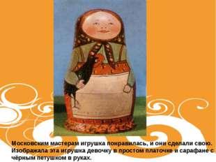 Московским мастерам игрушка понравилась, и они сделали свою. Изображала эта и