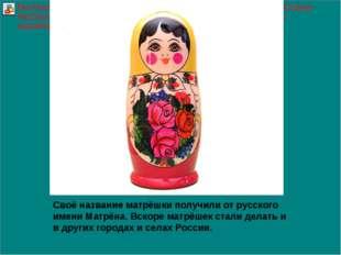 Своё название матрёшки получили от русского имени Матрёна. Вскоре матрёшек ст
