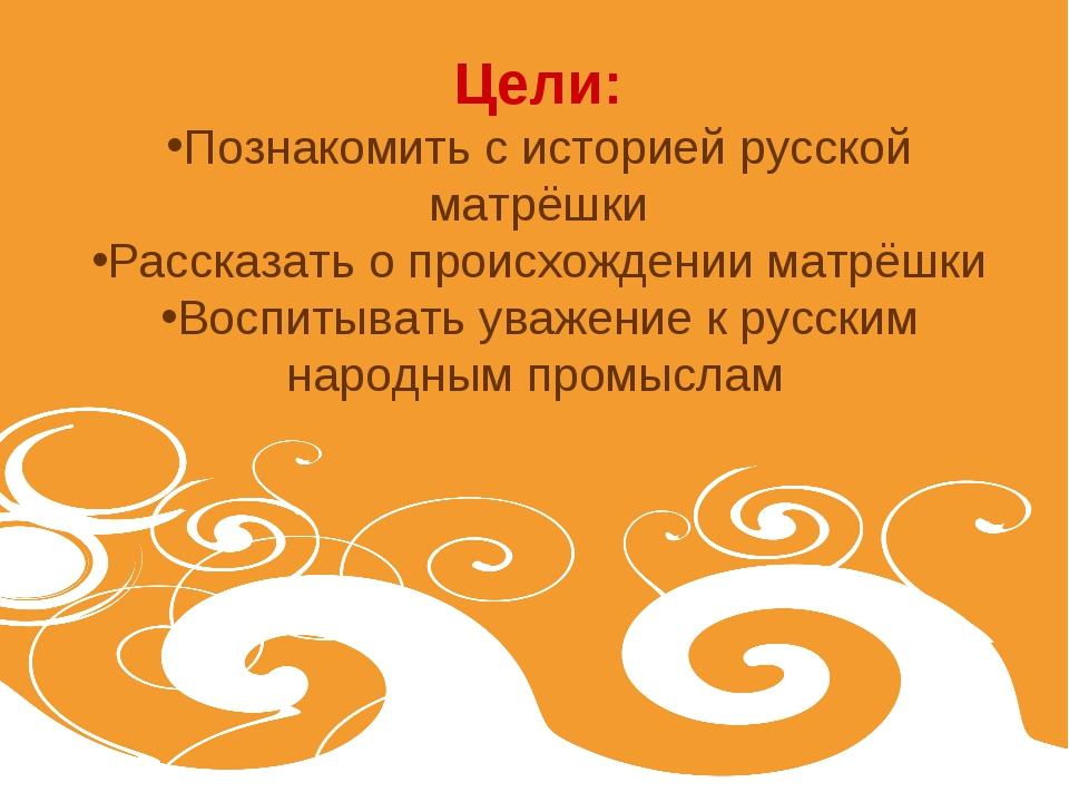 Цели: Познакомить с историей русской матрёшки Рассказать о происхождении матр...