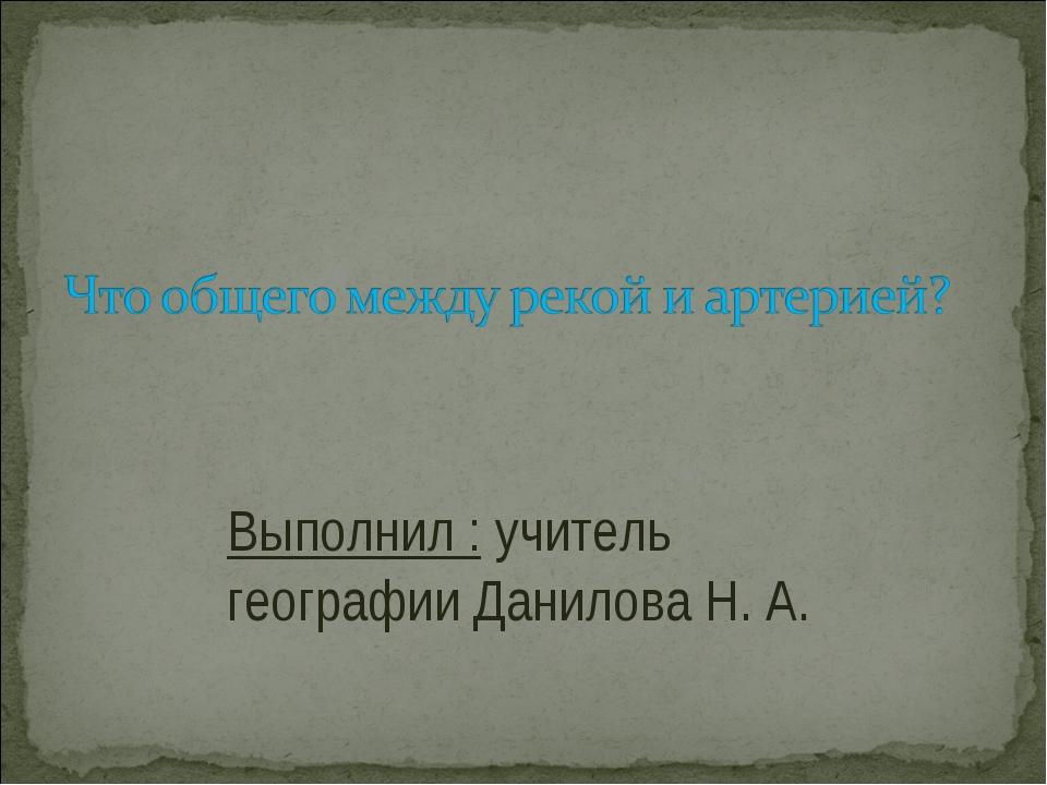 Выполнил : учитель географии Данилова Н. А.