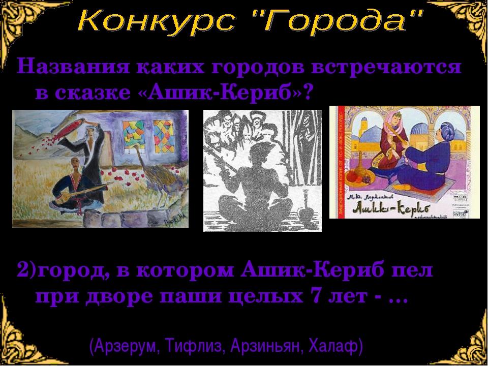 2)город, в котором Ашик-Кериб пел при дворе паши целых 7 лет - … (Арзерум, Ти...