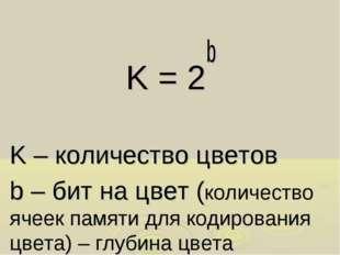 K = 2b K – количество цветов b – бит на цвет (количество ячеек памяти для код