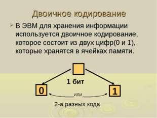 Двоичное кодирование В ЭВМ для хранения информации используется двоичное коди