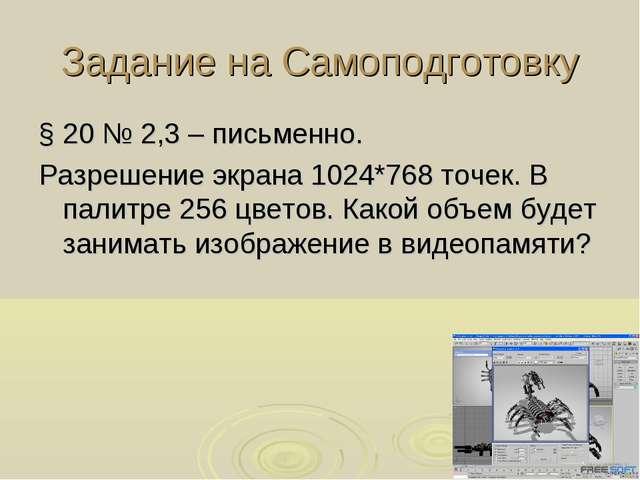 Задание на Самоподготовку § 20 № 2,3 – письменно. Разрешение экрана 1024*768...