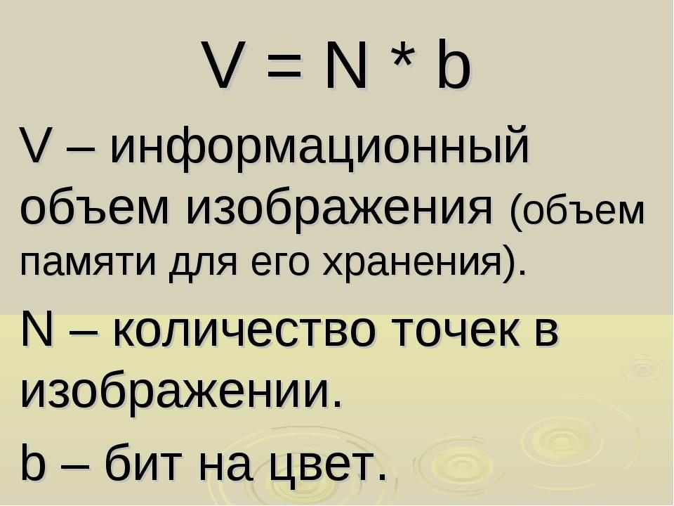 V = N * b V – информационный объем изображения (объем памяти для его хранения...