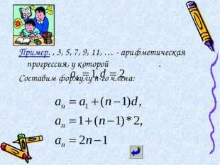 Пример. , 3, 5, 7, 9, 11, … - арифметическая прогрессия, у которой . Составим