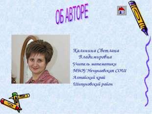 Калинина Светлана Владимировна Учитель математики МБОУ Нечунаевская СОШ Алта