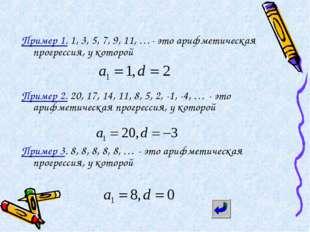 Пример 1. 1, 3, 5, 7, 9, 11, …- это арифметическая прогрессия, у которой Прим