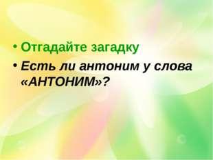 Отгадайте загадку Есть ли антоним у слова «АНТОНИМ»?