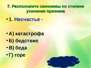 7. Расположите синонимы по степени усиления признака 1. Несчастье - А) катаст