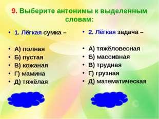 9. Выберите антонимы к выделенным словам: 1. Лёгкая сумка – А) полная Б) пуст