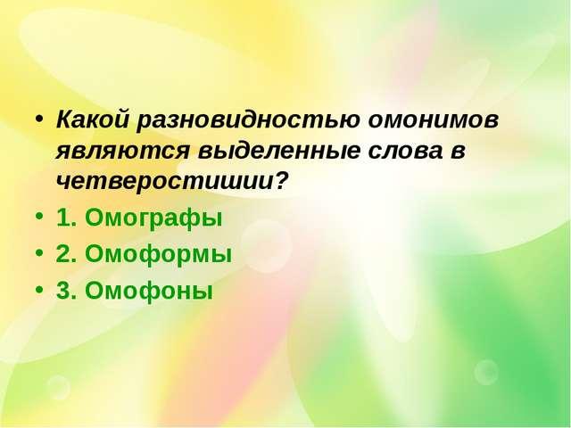 Какой разновидностью омонимов являются выделенные слова в четверостишии? 1. О...