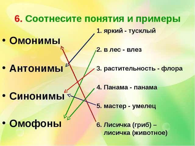 6. Соотнесите понятия и примеры Омонимы Антонимы Синонимы Омофоны 1. яркий -...