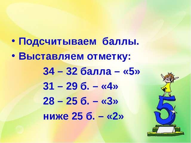 Подсчитываем баллы. Выставляем отметку: 34 – 32 балла – «5» 31 – 29 б. – «4»...