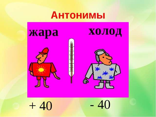 жара холод + 40 - 40 Антонимы