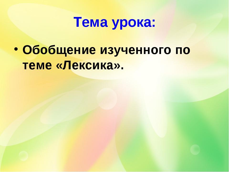 Тема урока: Обобщение изученного по теме «Лексика».
