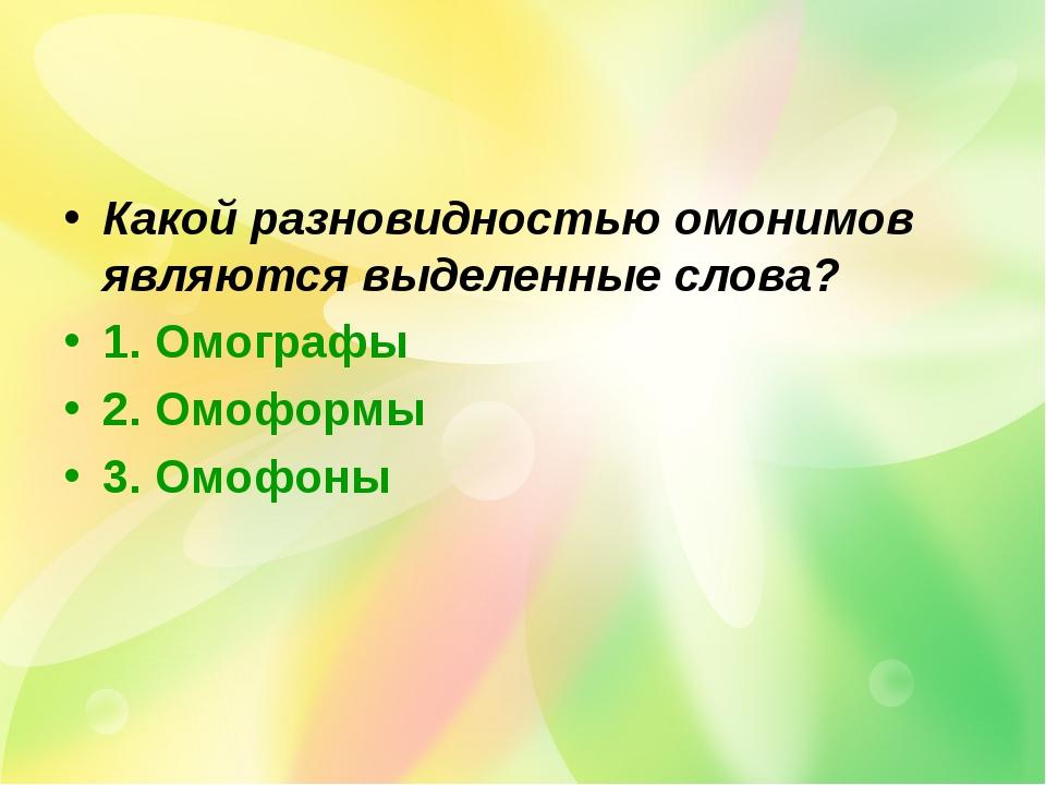 Какой разновидностью омонимов являются выделенные слова? 1. Омографы 2. Омофо...
