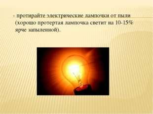 - протирайте электрические лампочки от пыли (хорошо протертая лампочка свети
