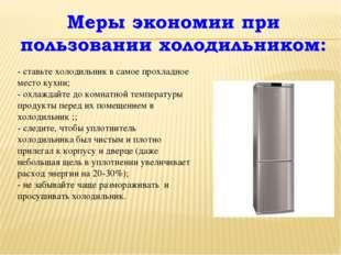 - ставьте холодильник в самое прохладное место кухни; - охлаждайте до комнат