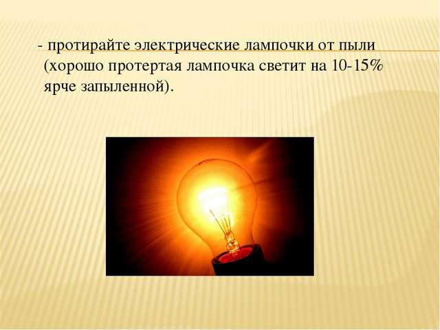 - протирайте электрические лампочки от пыли (хорошо протертая лампочка свети...