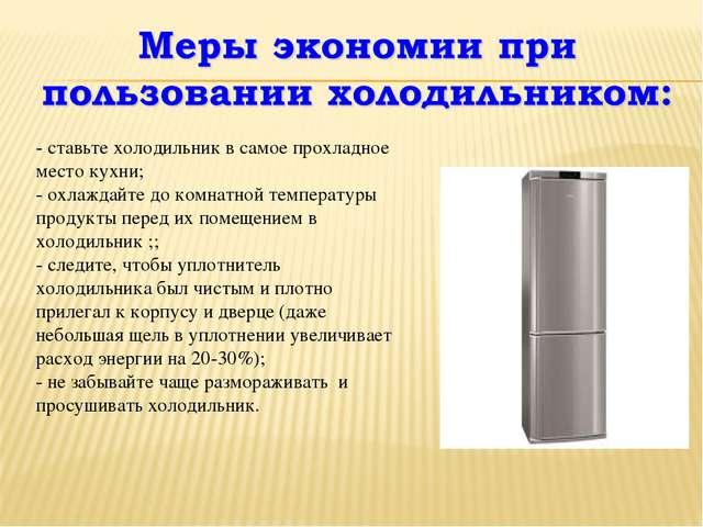 - ставьте холодильник в самое прохладное место кухни; - охлаждайте до комнат...