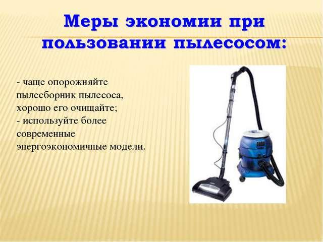 - чаще опорожняйте пылесборник пылесоса, хорошо его очищайте; - используйте...