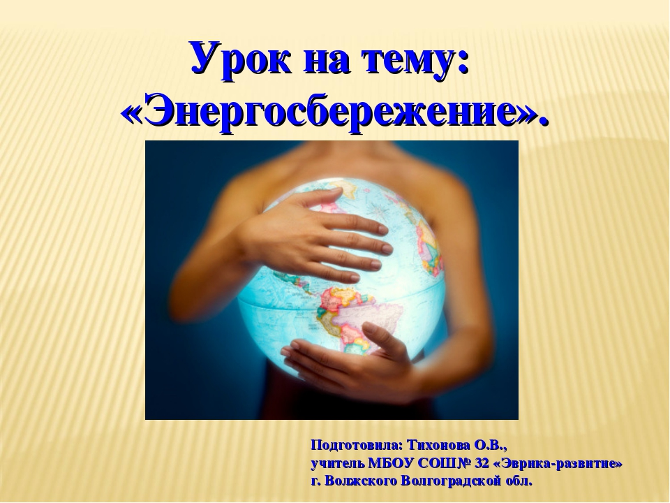 Урок на тему: «Энергосбережение». Подготовила: Тихонова О.В., учитель МБОУ СО...