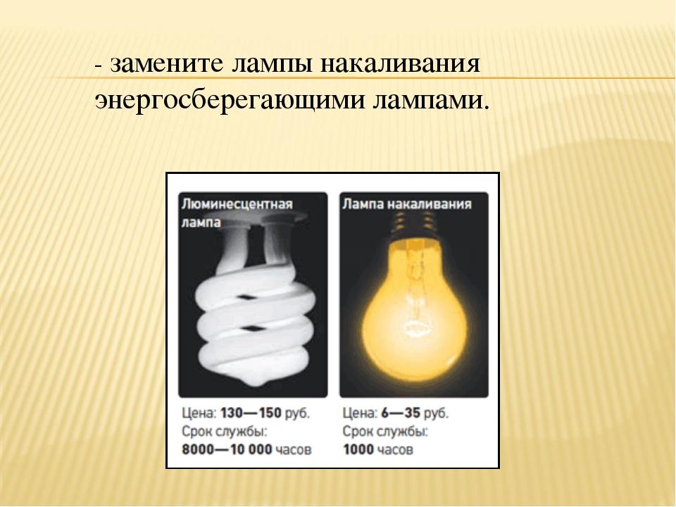- замените лампы накаливания энергосберегающими лампами.