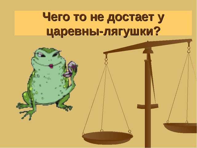 А у Царевны-лягушки? Чего то не достает у царевны-лягушки?
