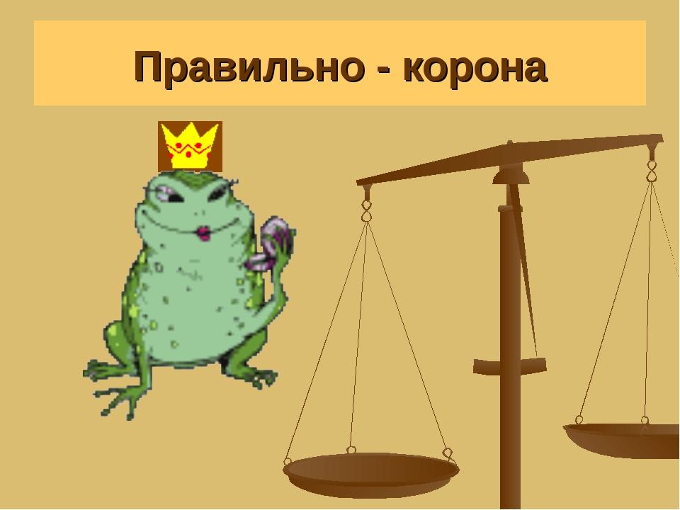 Правильно - корона