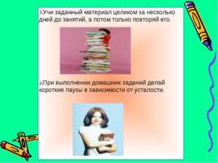 5.Учи заданный материал целиком за несколько дней до занятий, а потом только