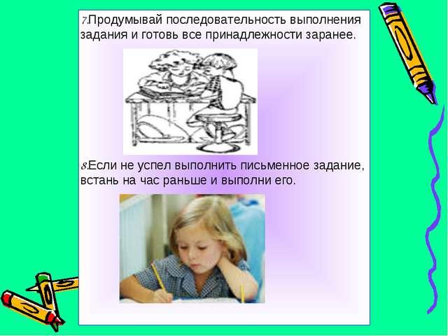 7.Продумывай последовательность выполнения задания и готовь все принадлежност...