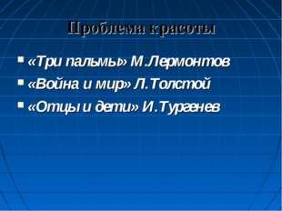 Проблема красоты «Три пальмы» М.Лермонтов «Война и мир» Л.Толстой «Отцы и дет
