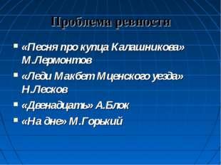Проблема ревности «Песня про купца Калашникова» М.Лермонтов «Леди Макбет Мцен