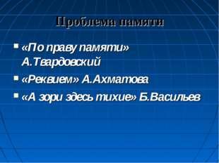 Проблема памяти «По праву памяти» А.Твардовский «Реквием» А.Ахматова «А зори