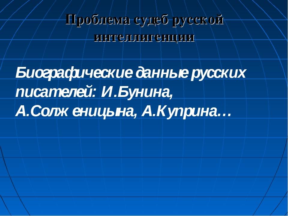 Проблема судеб русской интеллигенции Биографические данные русских писателей:...