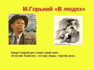 М.Горький «В людях» Повар Смурый дает Алеше такой совет: «И не пей. Пьянство