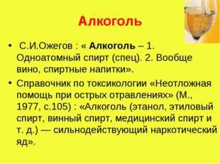 Алкоголь С.И.Ожегов : « Алкоголь – 1. Одноатомный спирт (спец). 2. Вообще вин