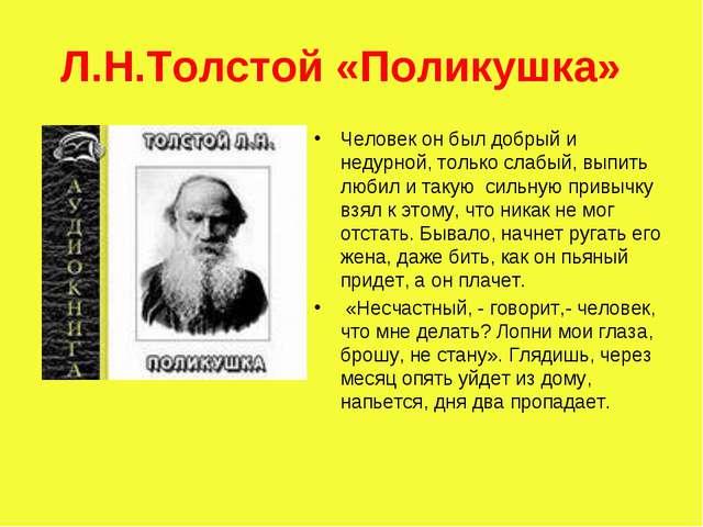 Л.Н.Толстой «Поликушка» Человек он был добрый и недурной, только слабый, выпи...