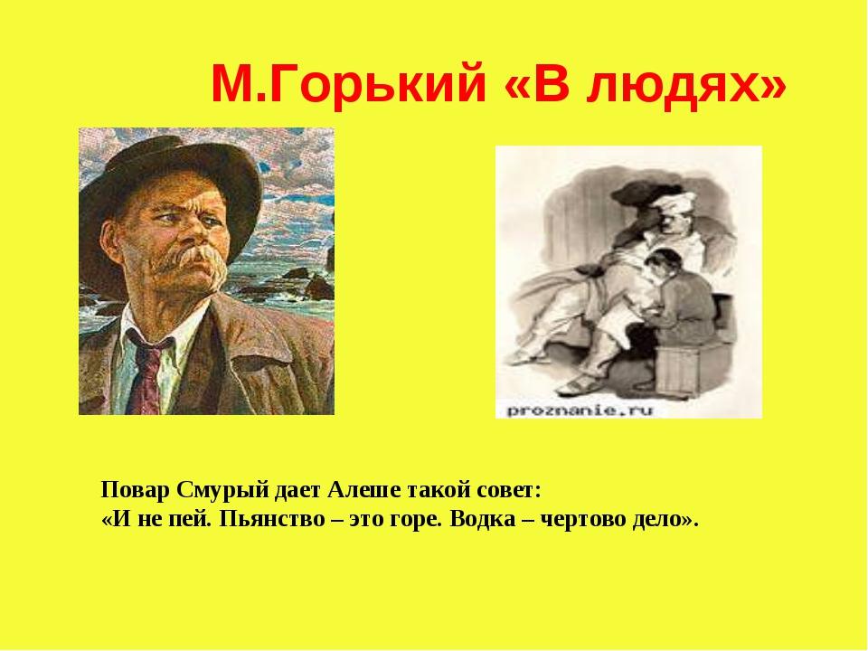 М.Горький «В людях» Повар Смурый дает Алеше такой совет: «И не пей. Пьянство...